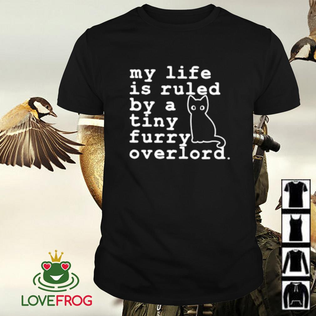 Cat my life is ruled by a tiny furry overlord shirt