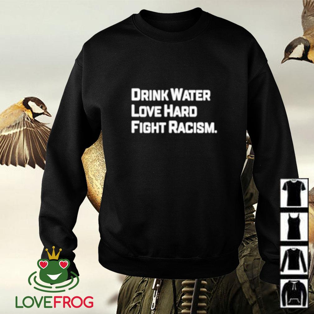 Drink water love hard fight racism Sweater