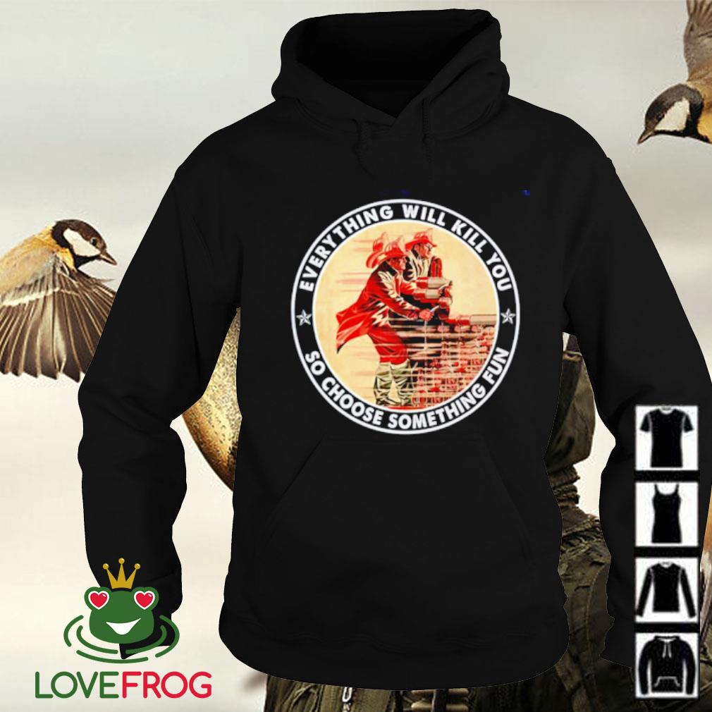 Firefighter everything will kill you so choose something fun Hoodie