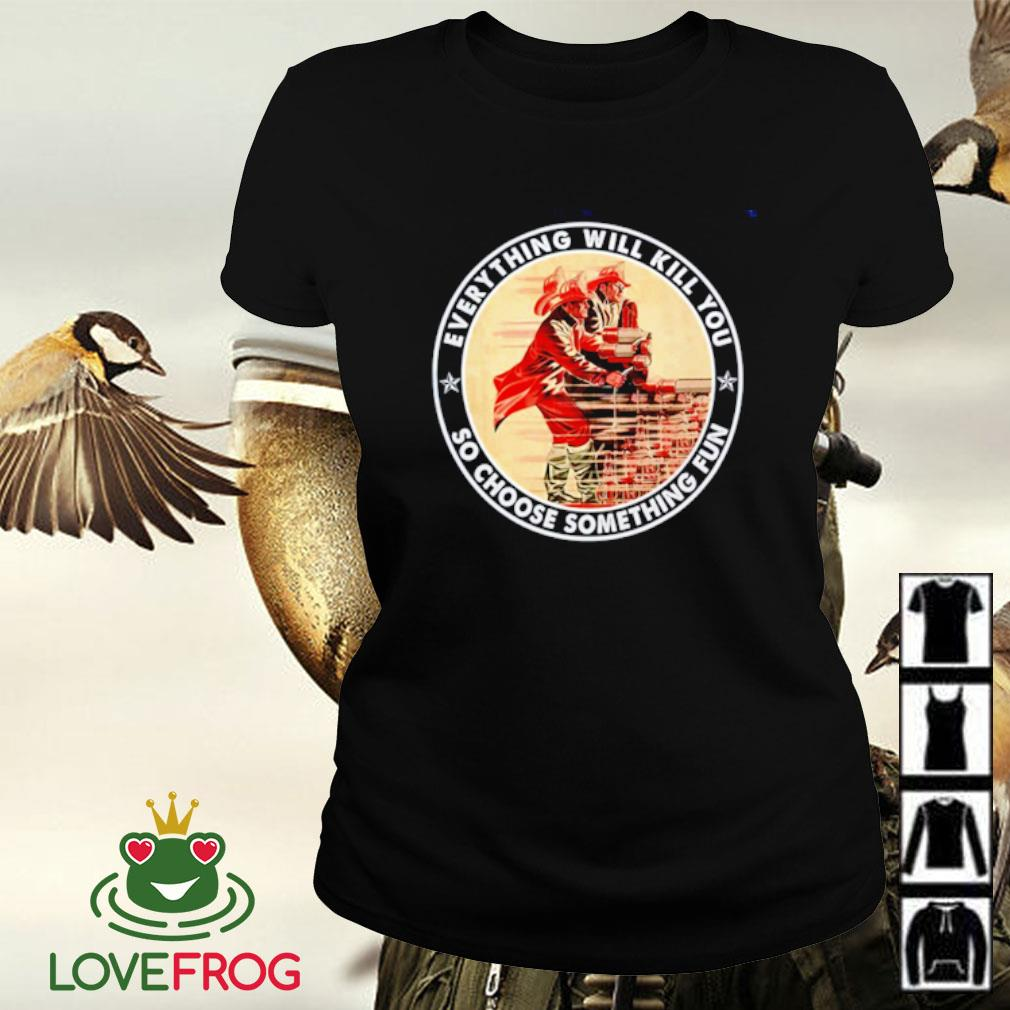 Firefighter everything will kill you so choose something fun Ladies-tee