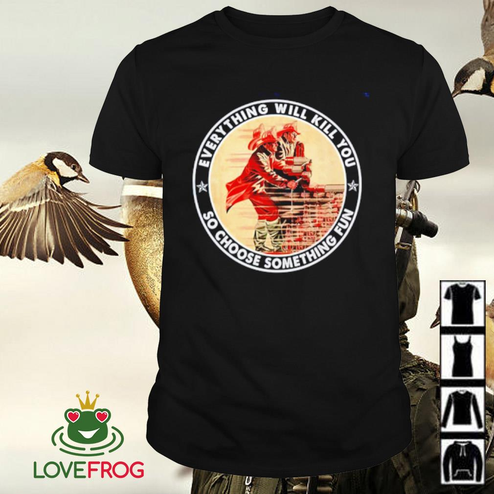 Firefighter everything will kill you so choose something fun shirt