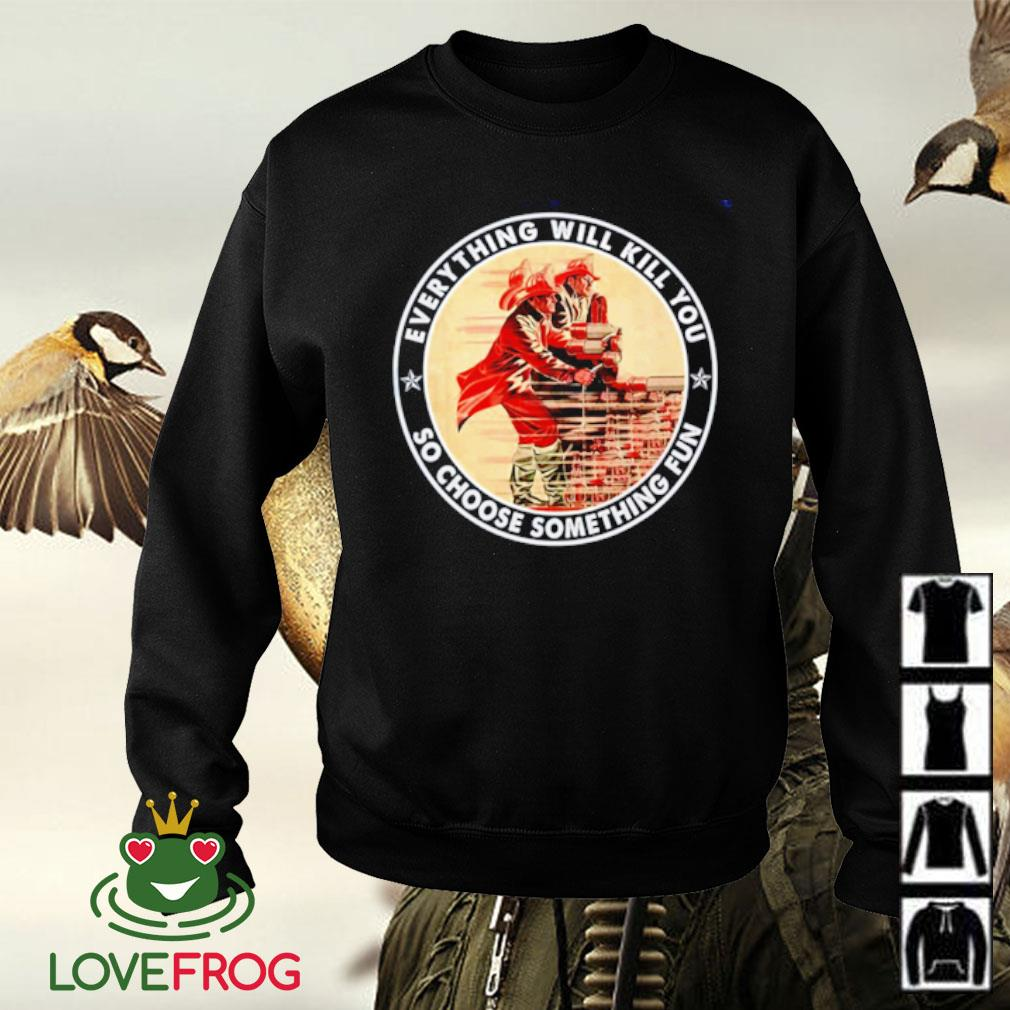 Firefighter everything will kill you so choose something fun Sweater