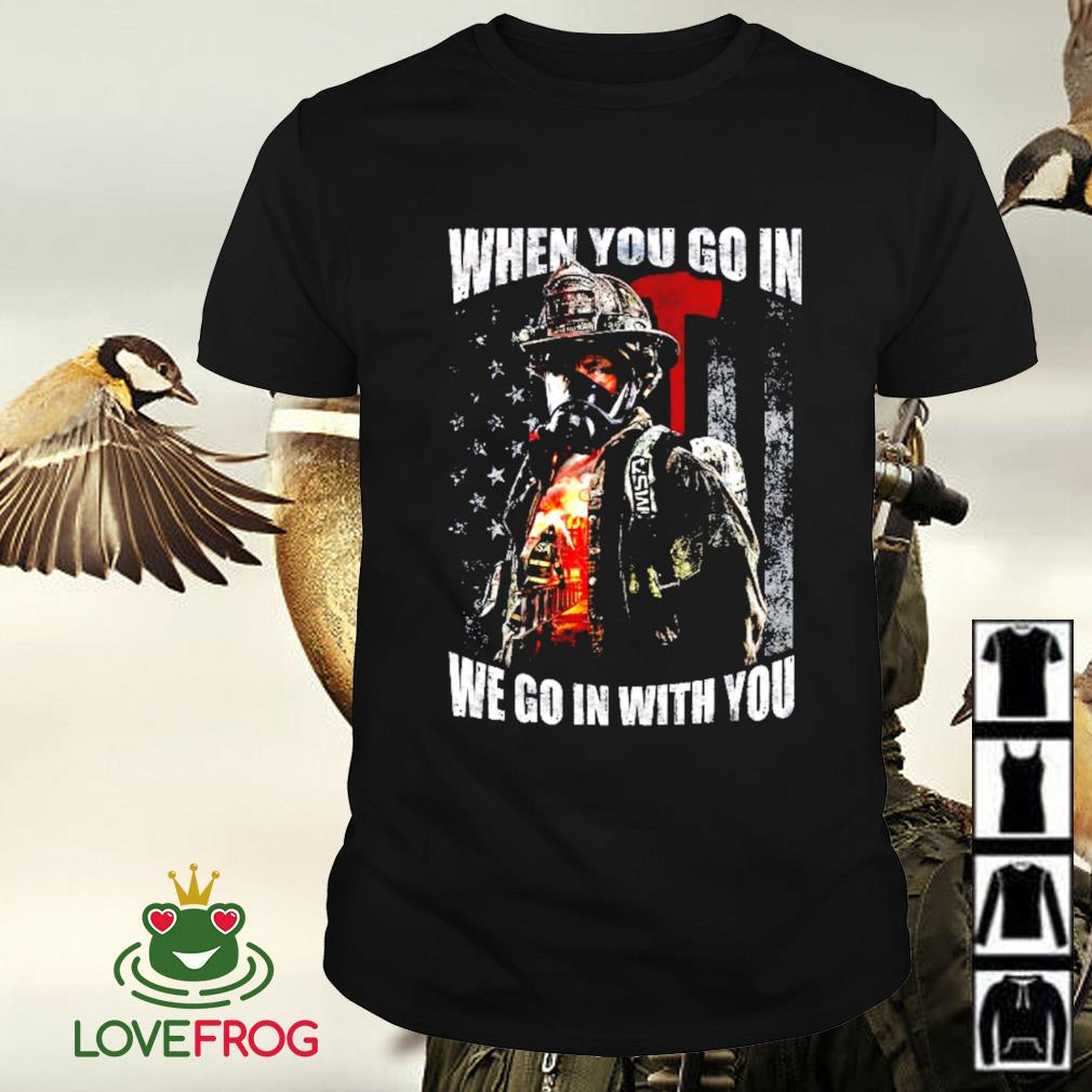 Firefighter when you go in we go in with you veteran shirt
