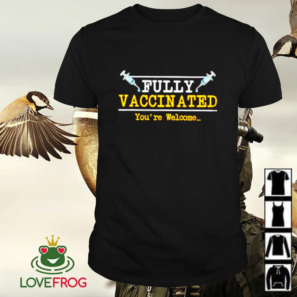 Fully Vaccinated you're welcome shirt
