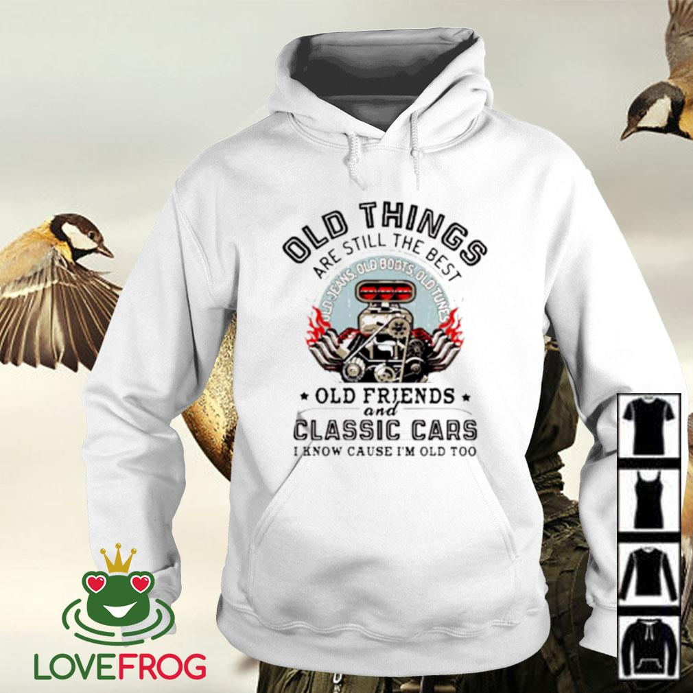 Old things are still the best old friends and classic cars I know cause I'm old too Hoodie