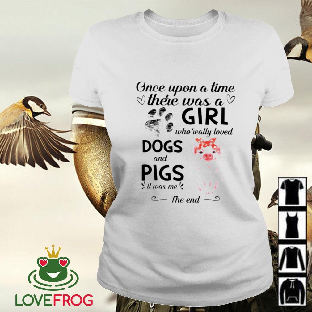 Once upon a time there was a girl who really loved dogs and pigs it was me the end Ladies-tee