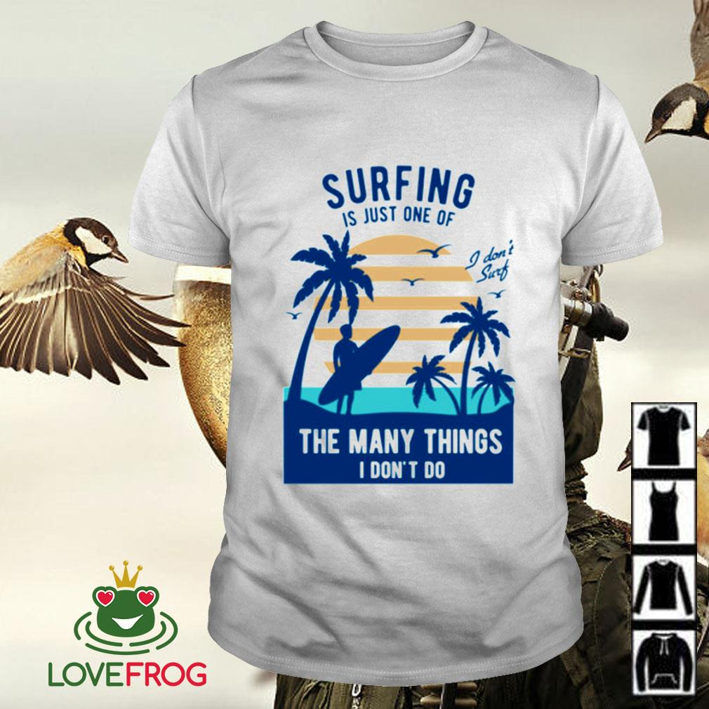 Surfing is just one of the many things I don't do shirt