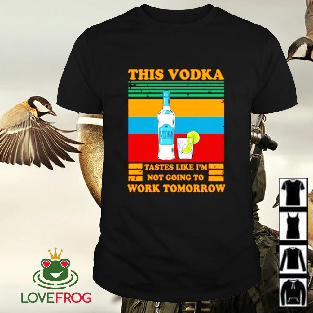 This Vodka tastes like I'm not going to work tomorrow shirt