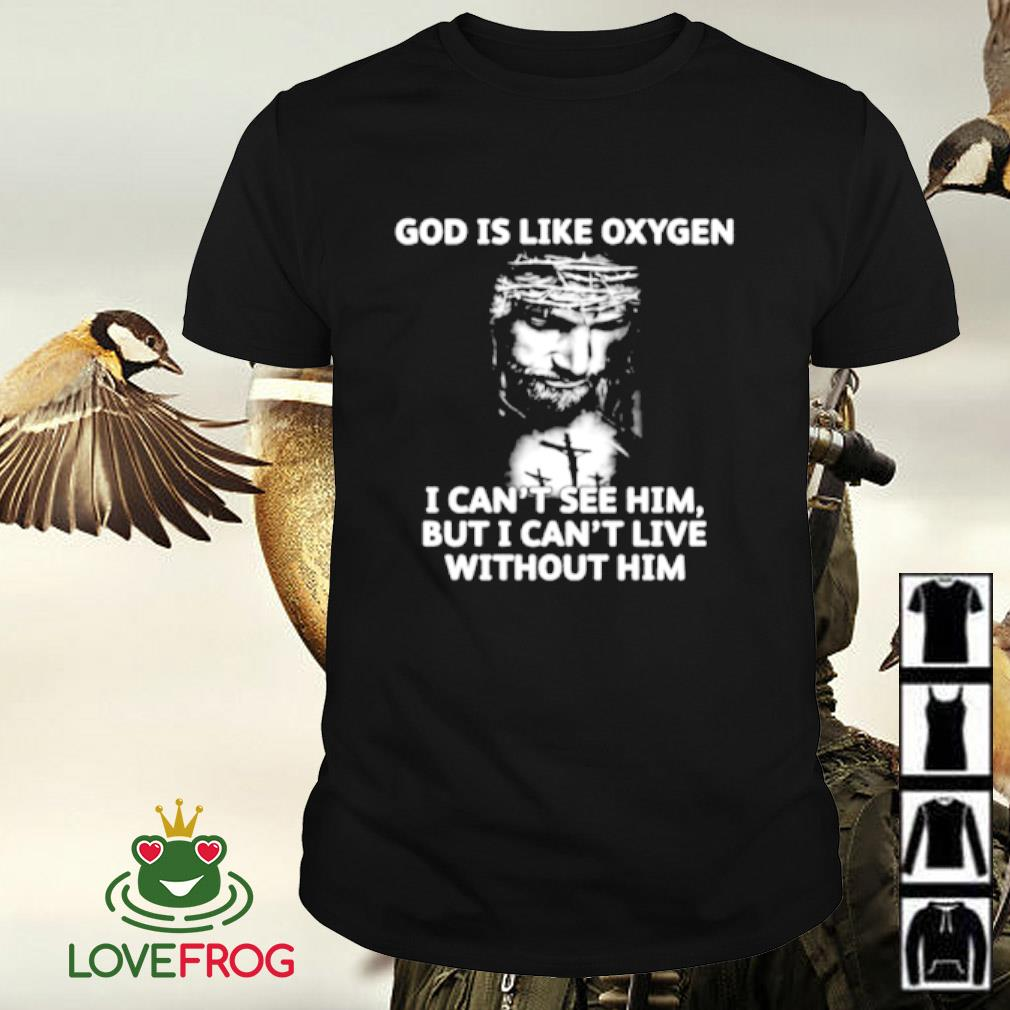 God is like oxygen I can't see him but i cant live without him shirt