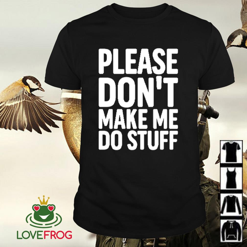 Please don't make me do stuff shirt