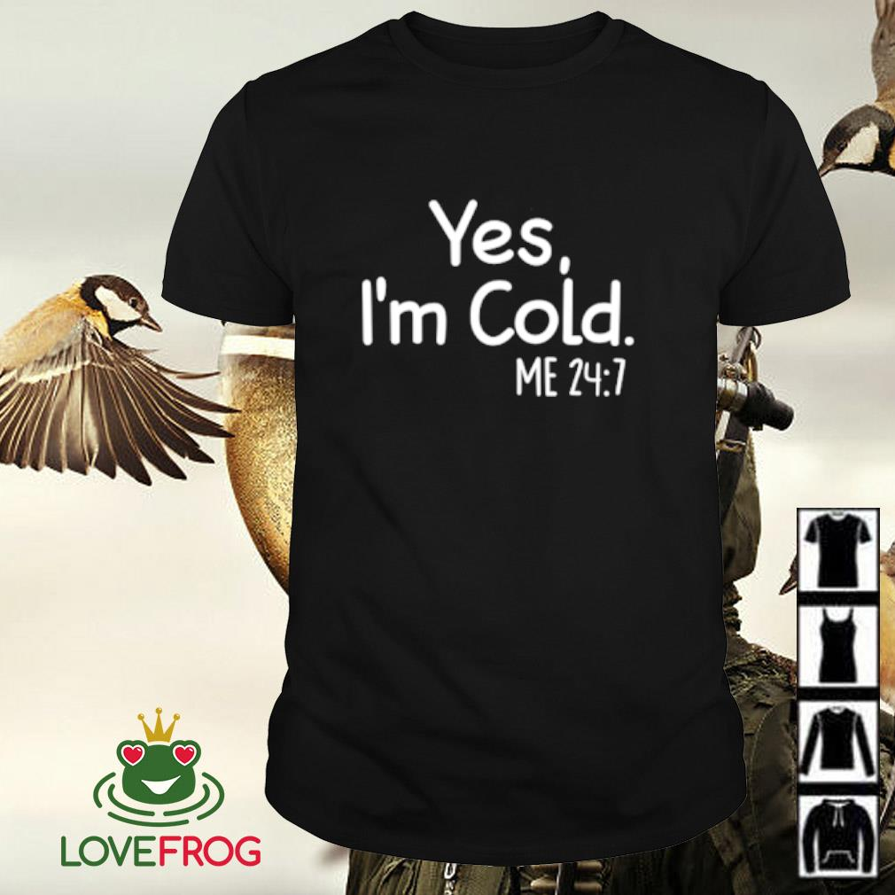 Yes I'm cold me shirt