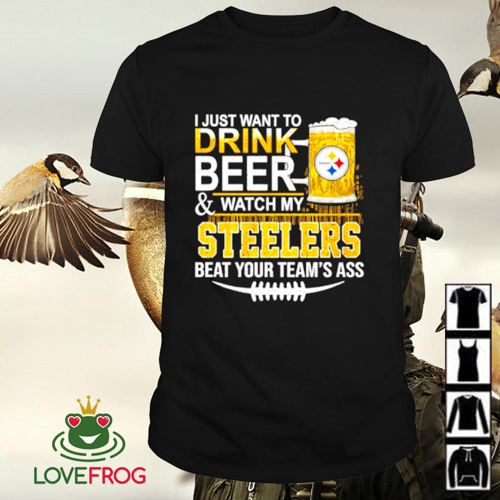 I just want to drink beer and watch my Steelers beat your team's ass shirt