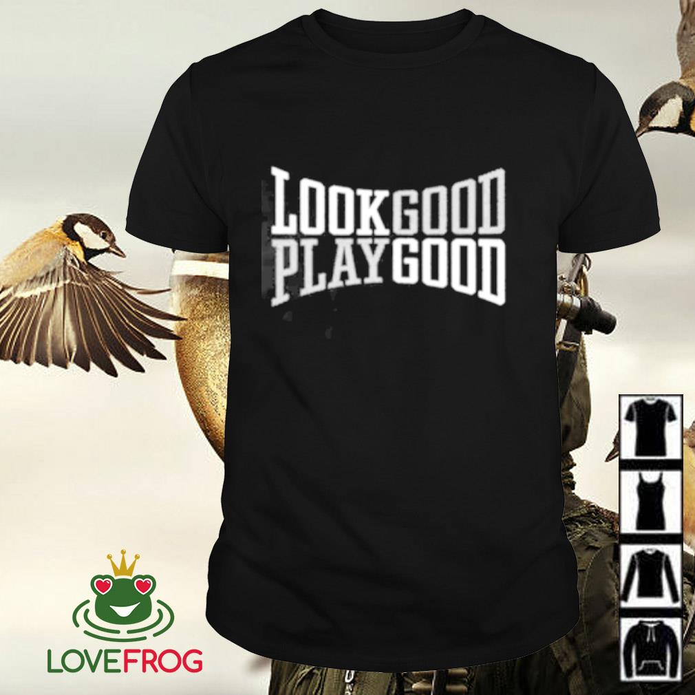 Look good play good shirt