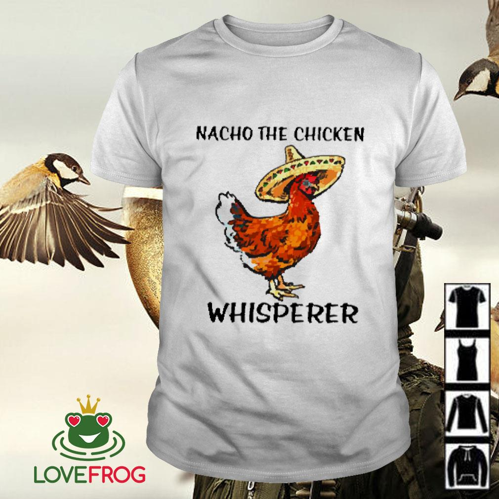 Nacho the chicken whisperer shirt