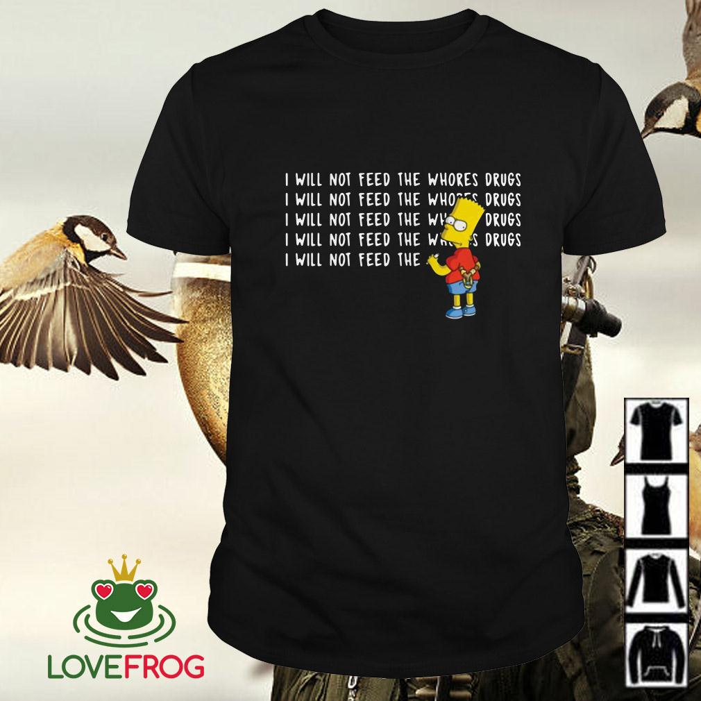 I will not feed the whores drugs Bart Simpson shirt