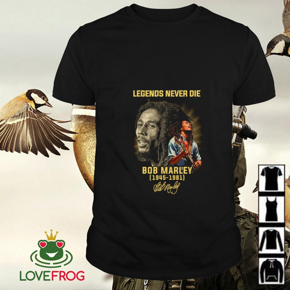 Legends never die Bob Marley 1945 1981 signature shirt