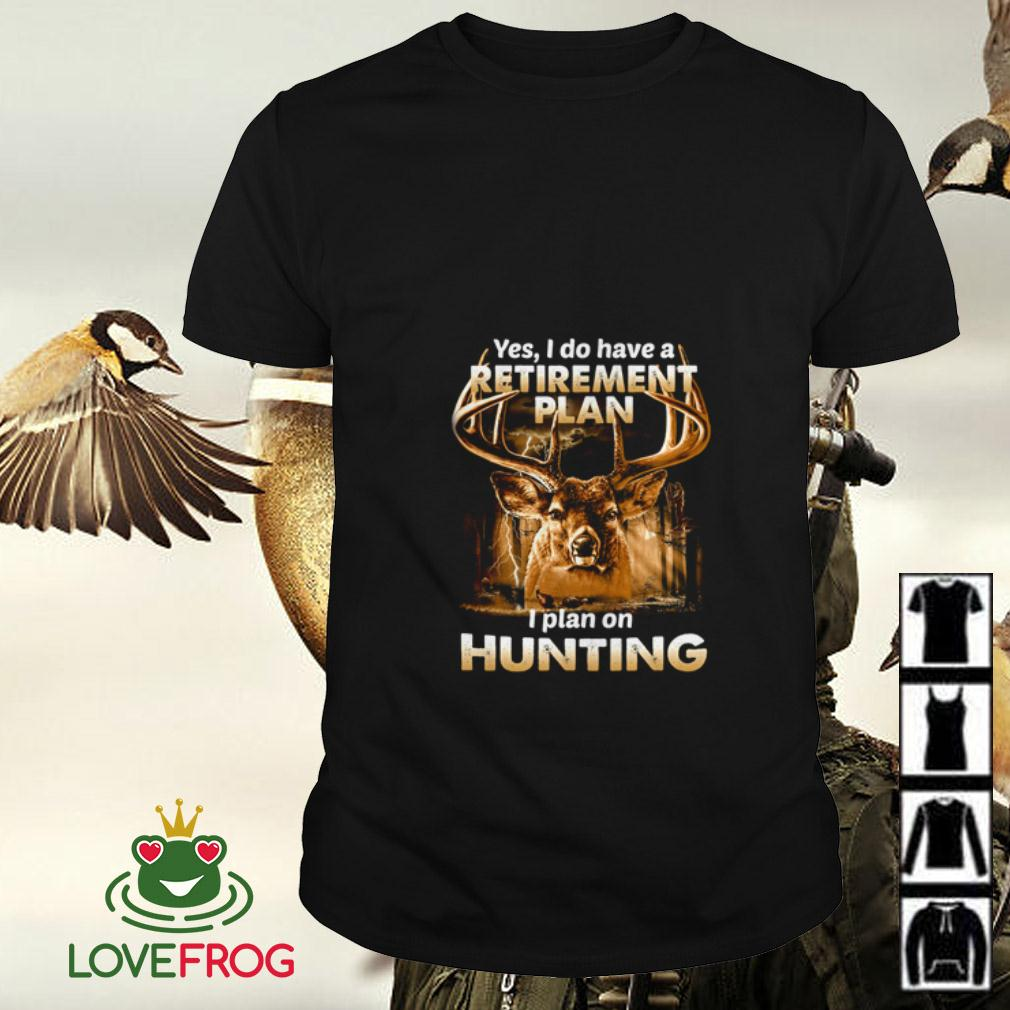 Yes I do have a retirement plan I plan on hunting shirt
