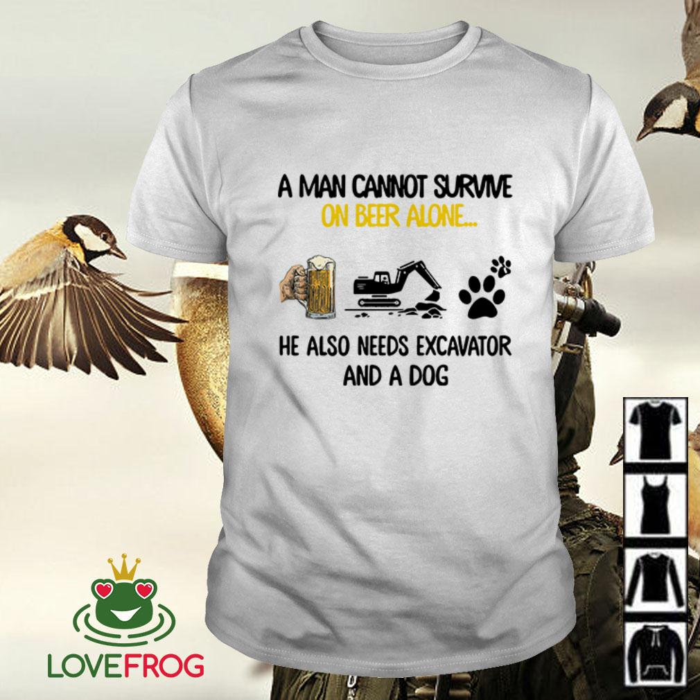 A man cannot survive on beer alone he also needs excavator and a dog shirt