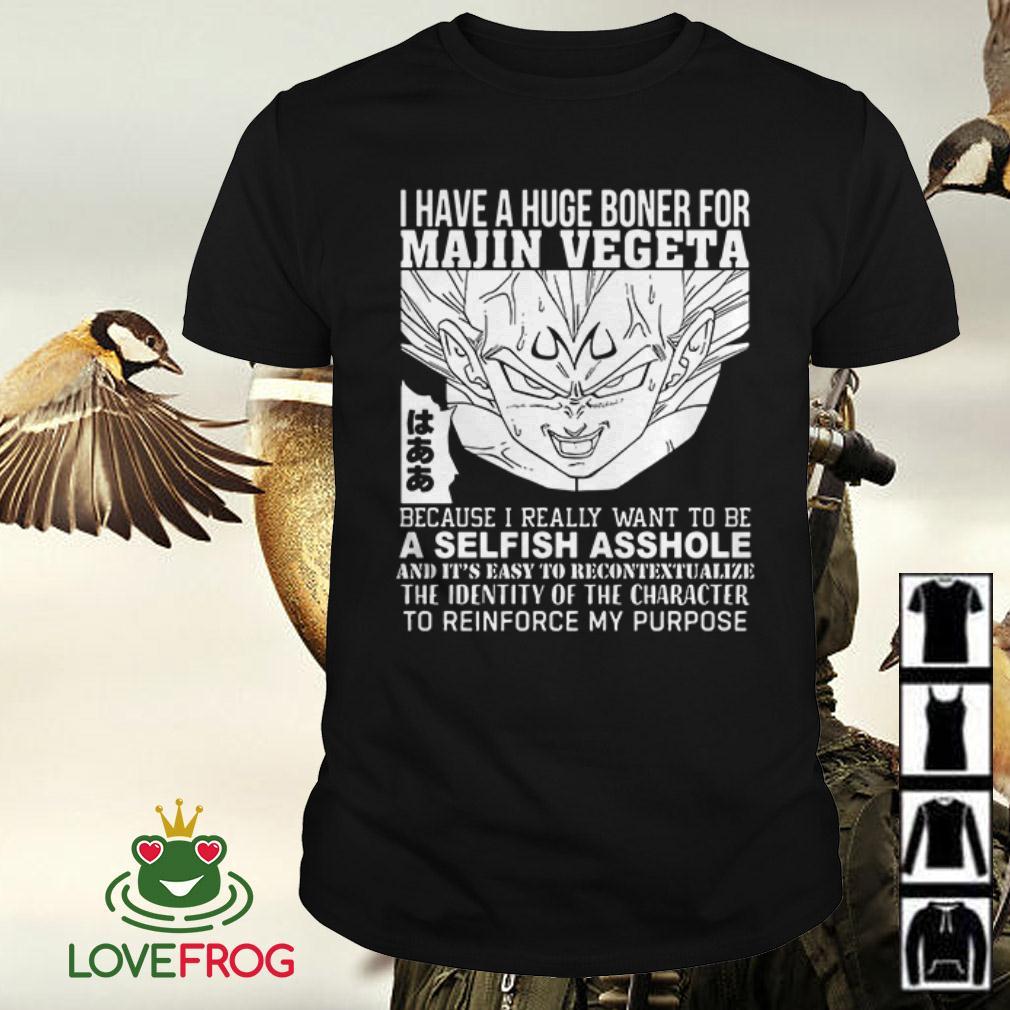 I have a huge boner for Majin Vegeta because I really want to be a selfish asshole shirt