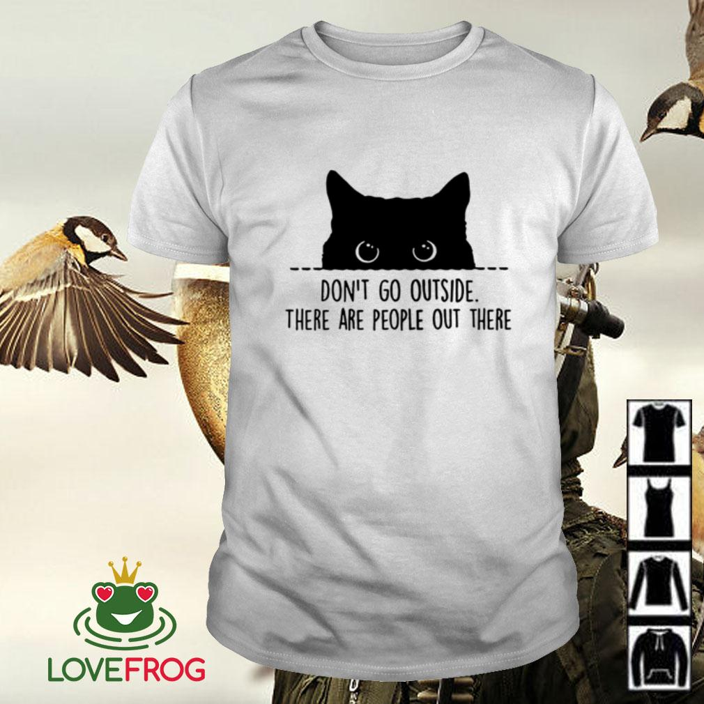 Cat don't go outside there are people out there shirt