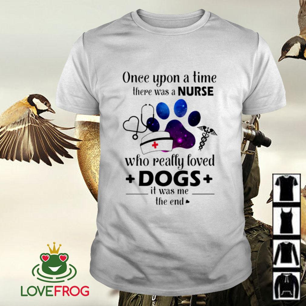 Once upon a time there was a nurse who really loved dogs it was me the end shirt