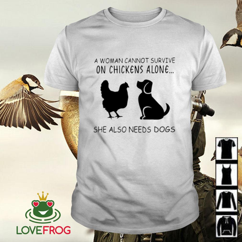 A woman cannot survive on chickens alone she also need dogs shirt