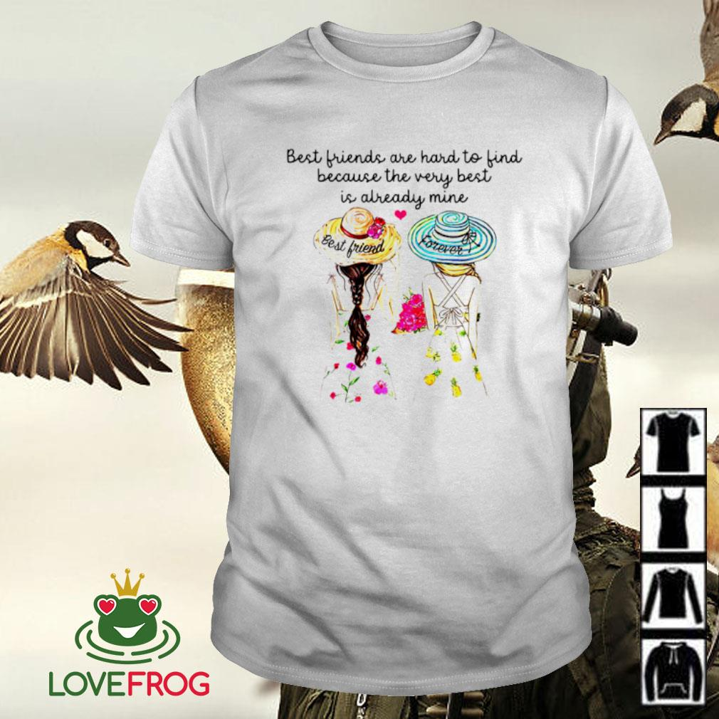 Two girls best friend forever best friends are hard to find because the very best is already mine shirt