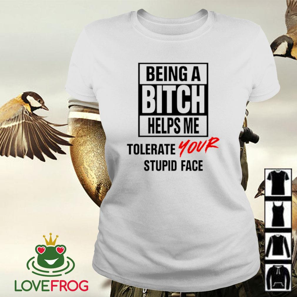 Being a bitch helps me tolerate your stupid face s Ladies-tee
