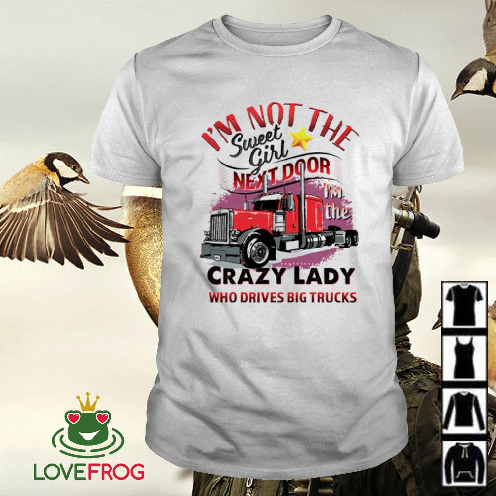 I'm not the sweet girl next door crazy lady who drives big trucks shirt