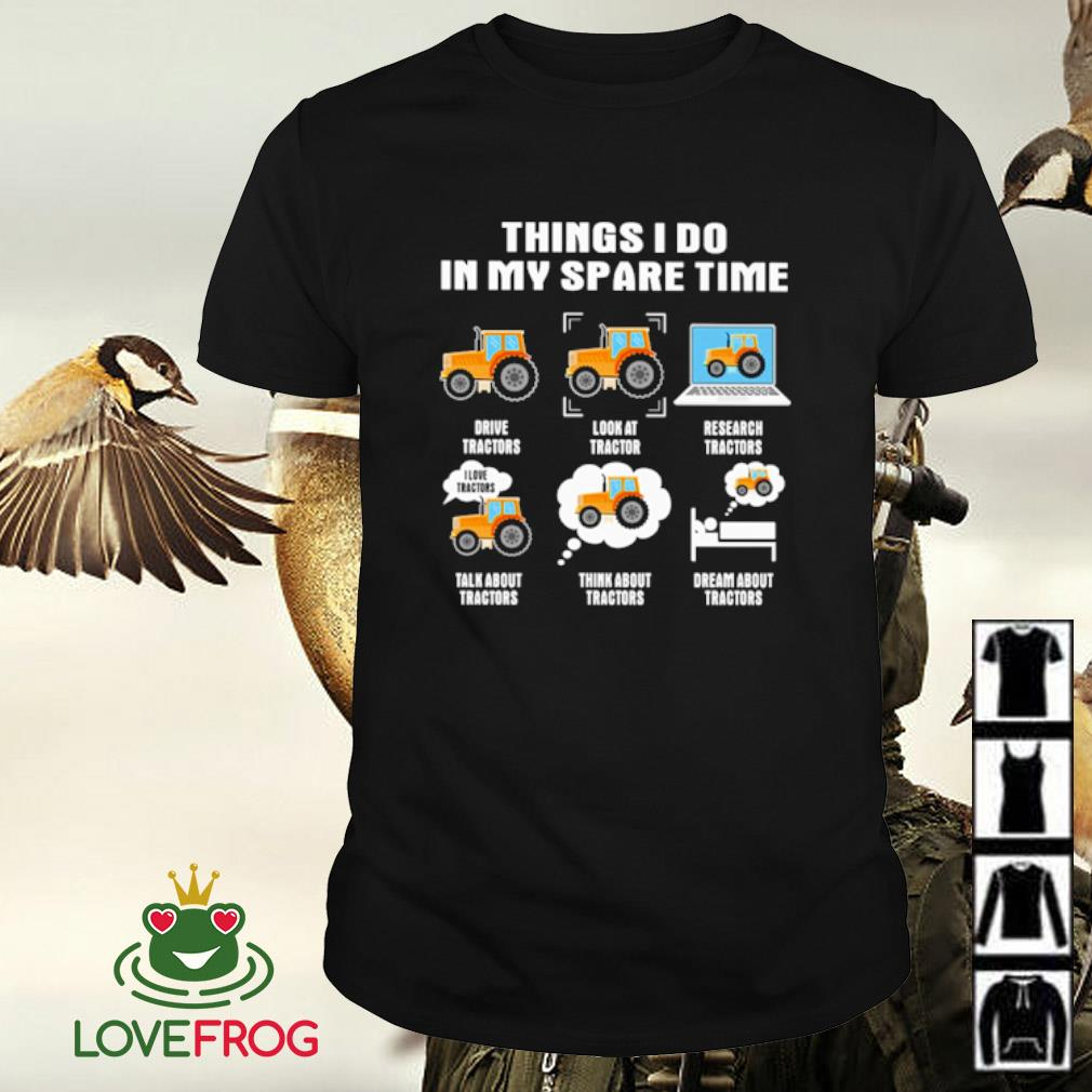 Things i do in my spare time drive tractors shirt
