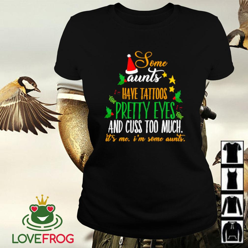 Some aunts have tattoos pretty eyes and cuss too much it's me i'm some aunts Christmas s Ladies-tee