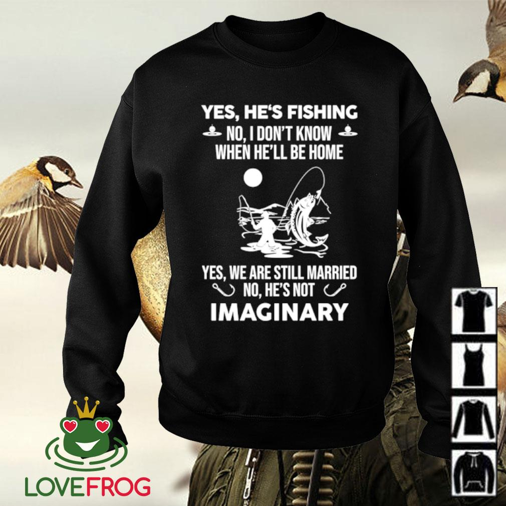 Yes he's fishing no i don't know when he'll be home yes we are still married no he's not Imaginary s Sweater