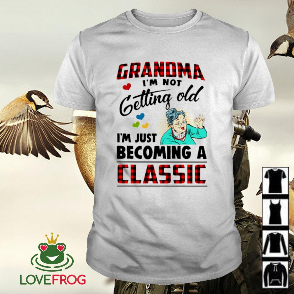 Grandma I'm not getting old I'm just becoming a classic shirt