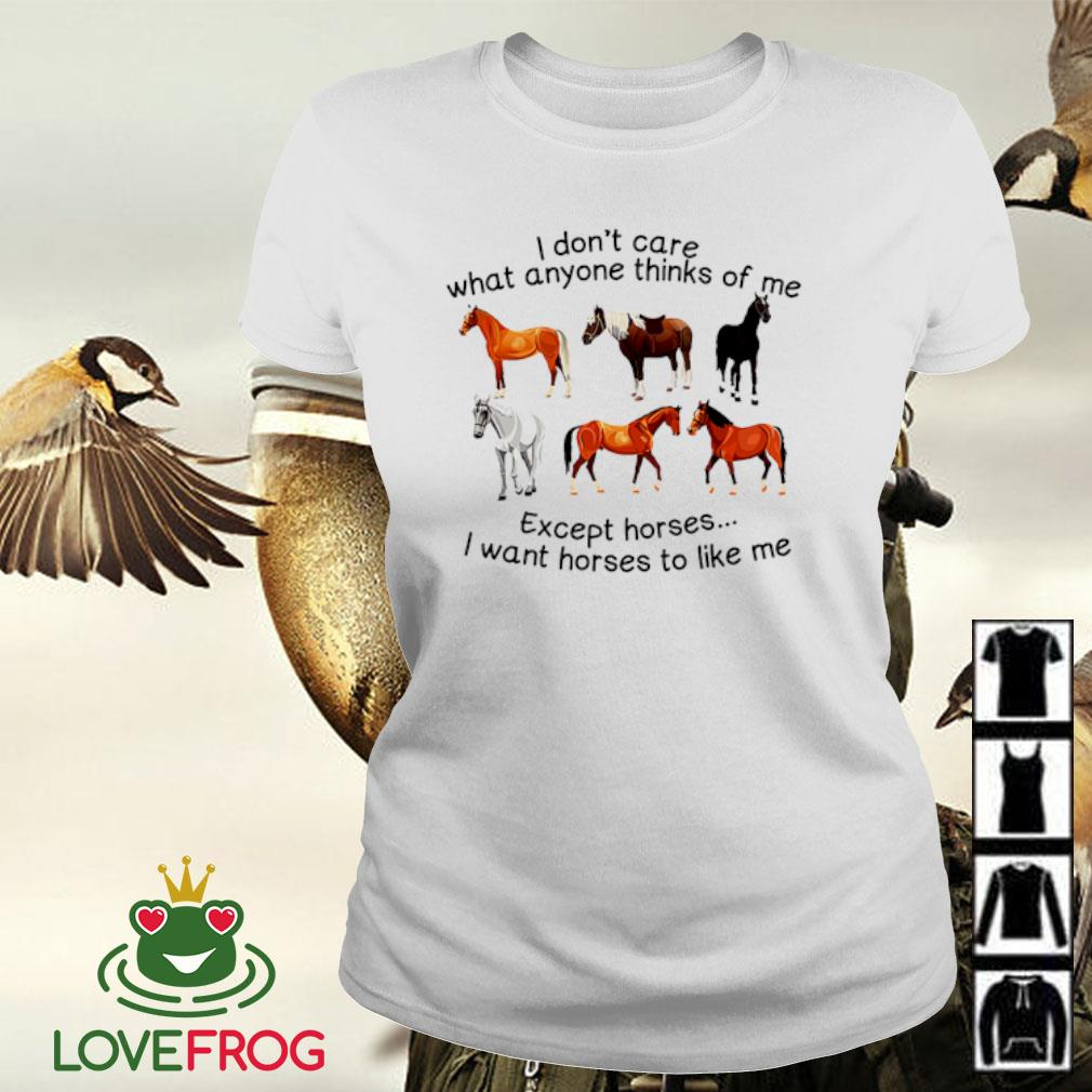 I don't care what anyone thinks of me except horses I want horses to like me s Ladies-tee
