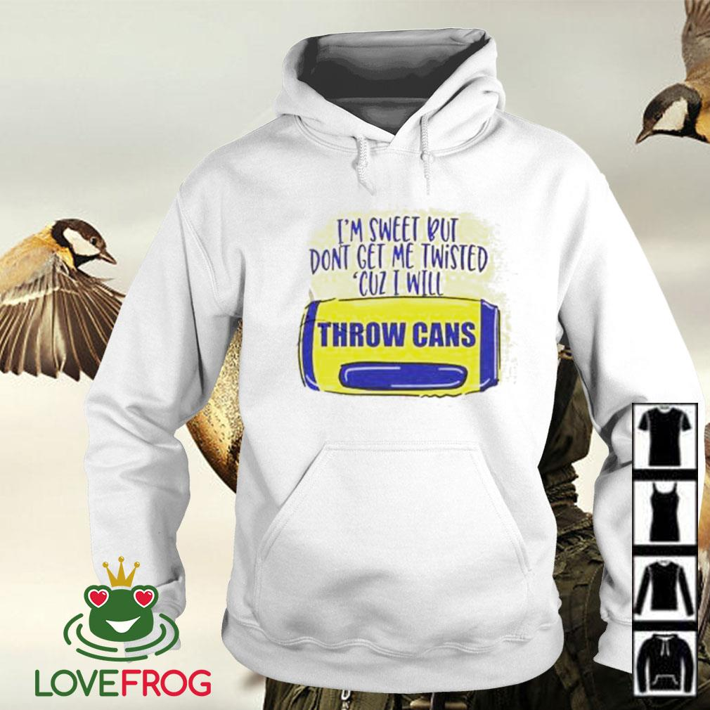 I'm sweet but don't get me twisted cuz I will throw cans s Hoodie