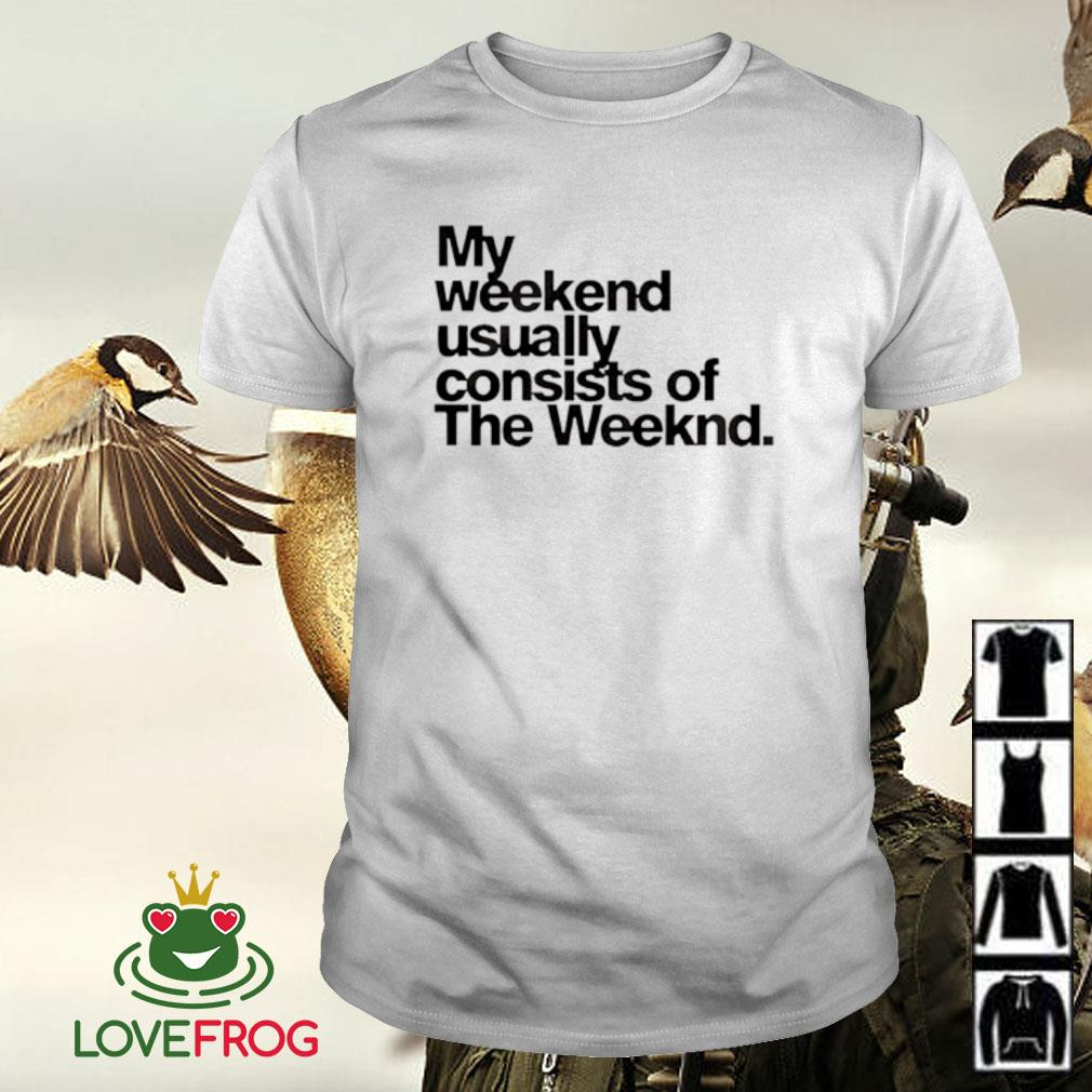 My weekend usually consists of the weeknd shirt