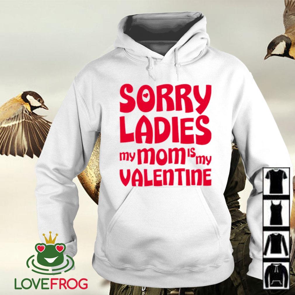 Sorry ladies my mom is my valentine s Hoodie