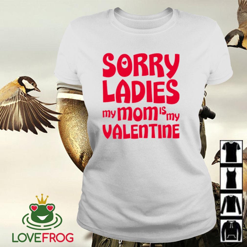 Sorry ladies my mom is my valentine s Ladies-tee