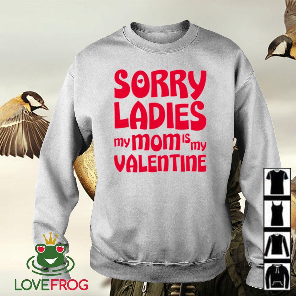 Sorry ladies my mom is my valentine s Sweater